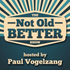 The Not Old Better Show | Paul Vogelzang
