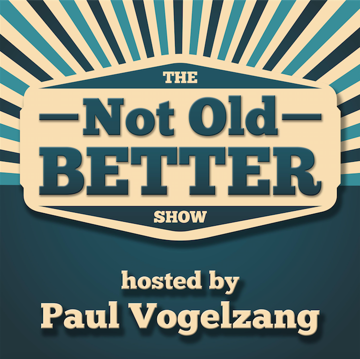 The Not Old Better Show | Paul Vogelzang